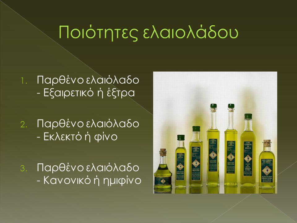 1. Παρθένο ελαιόλαδο - Eξαιρετικό ή έξτρα 2. Παρθένο ελαιόλαδο - Eκλεκτό ή φίνο 3. Παρθένο ελαιόλαδο - Kανονικό ή ημιφίνο