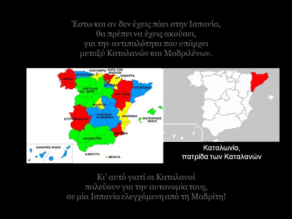 Κι' αυτό γιατί οι Καταλανοί παλεύουν για την αυτονομία τους, σε μία Ισπανία ελεγχόμενη από τη Μαδρίτη.