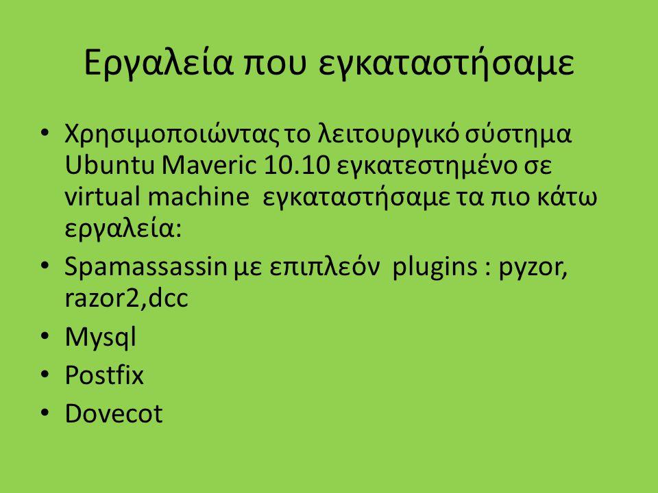 Εργαλεία που εγκαταστήσαμε Χρησιμοποιώντας το λειτουργικό σύστημα Ubuntu Maveric 10.10 εγκατεστημένο σε virtual machine εγκαταστήσαμε τα πιο κάτω εργαλεία: Spamassassin με επιπλεόν plugins : pyzor, razor2,dcc Mysql Postfix Dovecot