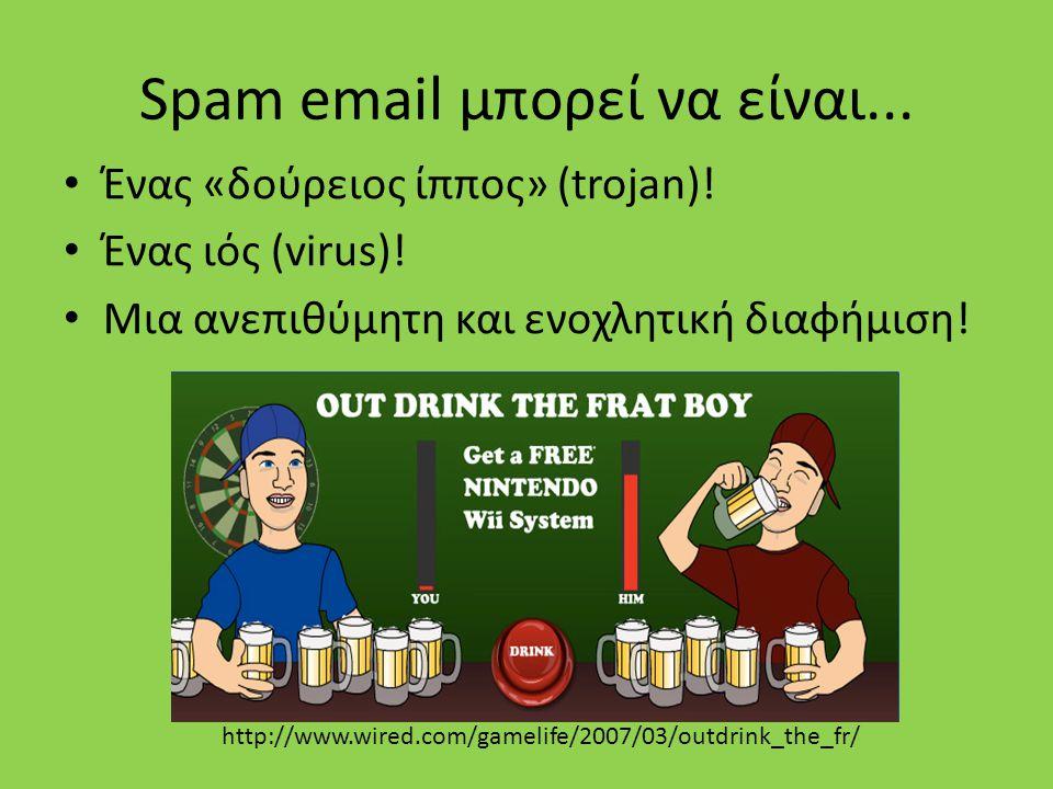Spam email μπορεί να είναι... Ένας «δούρειος ίππος» (trojan)! Ένας ιός (virus)! Μια ανεπιθύμητη και ενοχλητική διαφήμιση! http://www.wired.com/gamelif