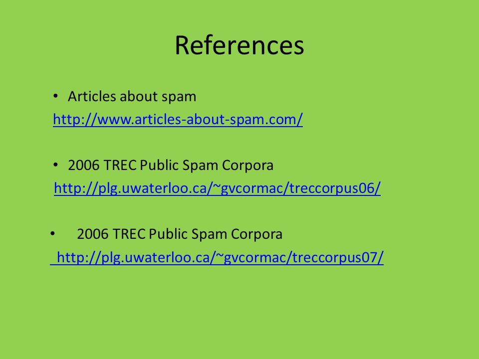 References Articles about spam http://www.articles-about-spam.com/ 2006 TREC Public Spam Corpora http://plg.uwaterloo.ca/~gvcormac/treccorpus06/ 2006