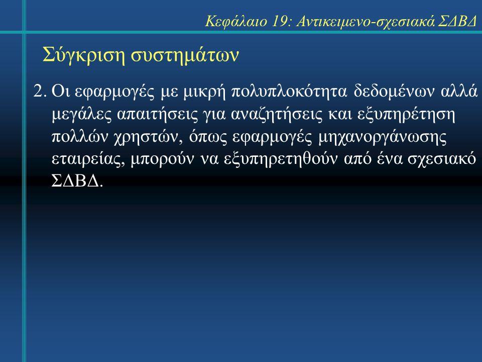 Σύγκριση συστημάτων Κεφάλαιο 19: Αντικειμενο-σχεσιακά ΣΔΒΔ 2.Οι εφαρμογές με μικρή πολυπλοκότητα δεδομένων αλλά μεγάλες απαιτήσεις για αναζητήσεις και