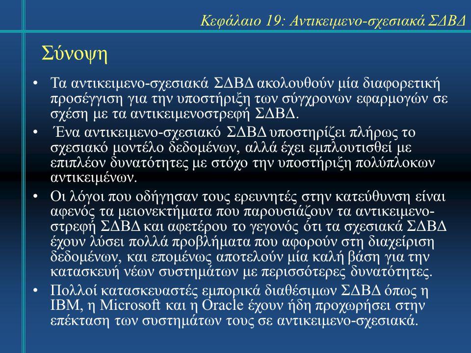 Σύνοψη Κεφάλαιο 19: Αντικειμενο-σχεσιακά ΣΔΒΔ Τα αντικειμενο-σχεσιακά ΣΔΒΔ ακολουθούν μία διαφορετική προσέγγιση για την υποστήριξη των σύγχρονων εφαρ