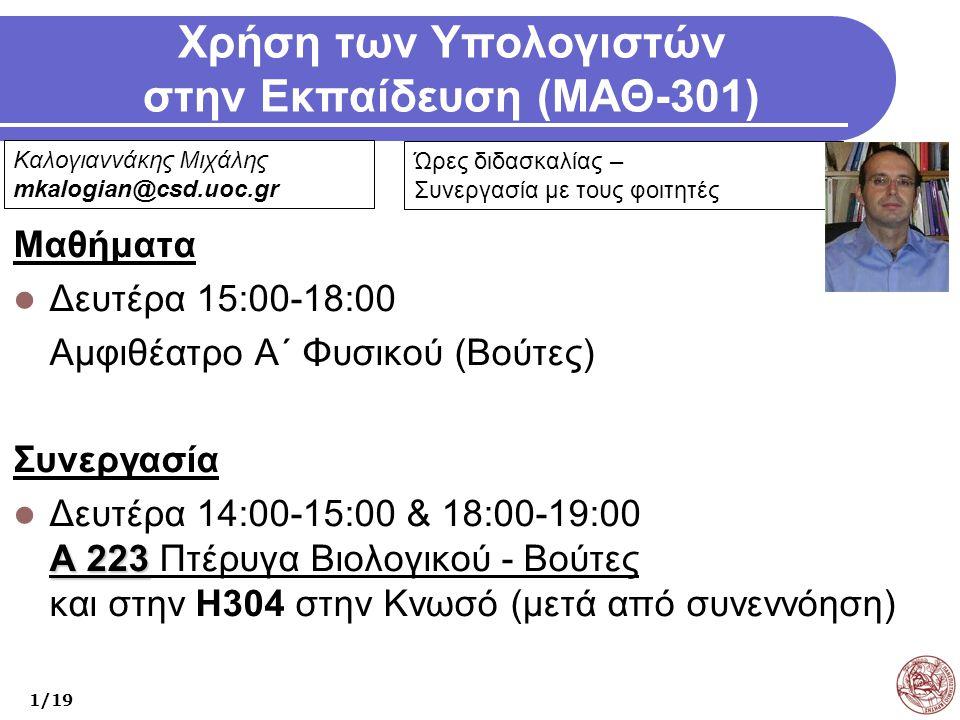 Χρήση των Υπολογιστών στην Εκπαίδευση (ΜΑΘ-301) Μαθήματα Δευτέρα 15:00-18:00 Αμφιθέατρο Α΄ Φυσικού (Βούτες) Συνεργασία Α 223 Δευτέρα 14:00-15:00 & 18:00-19:00 Α 223 Πτέρυγα Βιολογικού - Βούτες και στην Η304 στην Κνωσό (μετά από συνεννόηση) 1/19 Καλογιαννάκης Μιχάλης mkalogian@csd.uoc.gr Ώρες διδασκαλίας – Συνεργασία με τους φοιτητές