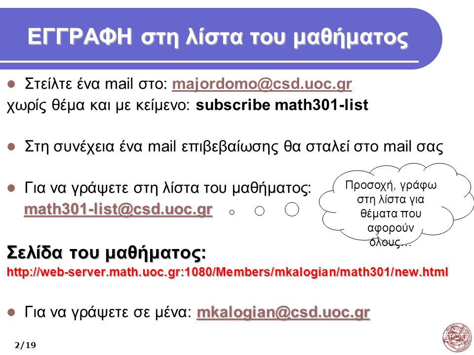 ΕΓΓΡΑΦΗ στη λίστα του μαθήματος Στείλτε ένα mail στο: majordomο@csd.uoc.grmajordomο@csd.uoc.gr χωρίς θέμα και με κείμενο: subscribe math301-list Στη συνέχεια ένα mail επιβεβαίωσης θα σταλεί στο mail σας Για να γράψετε στη λίστα του μαθήματος: math301-list@csd.uoc.gr math301-list@csd.uoc.grmath301-list@csd.uoc.gr Σελίδα του μαθήματος: http://web-server.math.uoc.gr:1080/Members/mkalogian/math301/new.html mkalogian@csd.uoc.gr mkalogian@csd.uoc.gr Για να γράψετε σε μένα: mkalogian@csd.uoc.grmkalogian@csd.uoc.gr 2/19 Προσοχή, γράφω στη λίστα για θέματα που αφορούν όλους…
