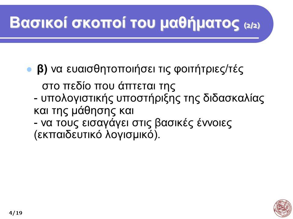 Βασικοί σκοποί του μαθήματος (2/2) β) να ευαισθητοποιήσει τις φοιτήτριες/τές στο πεδίο που άπτεται της - υπολογιστικής υποστήριξης της διδασκαλίας και