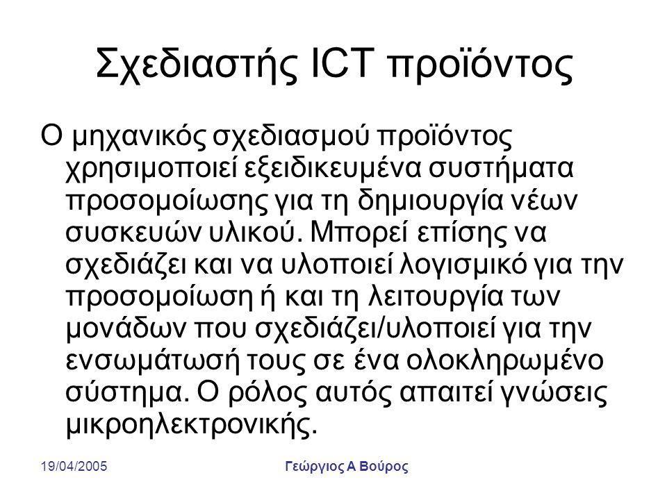 19/04/2005Γεώργιος Α Βούρος Σχεδιαστής ICT προϊόντος Ο μηχανικός σχεδιασμού προϊόντος χρησιμοποιεί εξειδικευμένα συστήματα προσομοίωσης για τη δημιουργία νέων συσκευών υλικού.