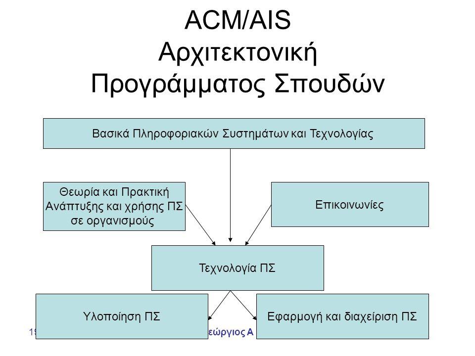 19/04/2005Γεώργιος Α Βούρος ACM/AIS Αρχιτεκτονική Προγράμματος Σπουδών Βασικά Πληροφοριακών Συστημάτων και Τεχνολογίας Θεωρία και Πρακτική Ανάπτυξης και χρήσης ΠΣ σε οργανισμούς Επικοινωνίες Τεχνολογία ΠΣ Υλοποίηση ΠΣΕφαρμογή και διαχείριση ΠΣ