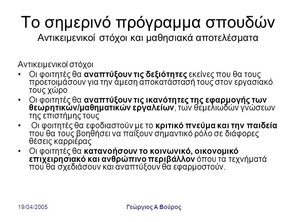 19/04/2005Γεώργιος Α Βούρος Το σημερινό πρόγραμμα σπουδών Αντικειμενικοί στόχοι και μαθησιακά αποτελέσματα Μαθησιακά αποτελέσματα Θεμελιώδης γνώση: Κατανόηση και ικανότητα εφαρμογής των θεμελιωδών θεωρητικών αρχών της επιστήμης Εύρος: εξοικείωση με πολλές τεχνικές περιοχές Βάθος: Ικανότητα να εφαρμόζουν σε βάθος τη γνώση μιας ή περισσοτέρων «ειδικοτήτων» από αυτές που θεραπεύει το πρόγραμμα σπουδών Ηγεσία: Ανάπτυξη κριτικού πνεύματος και αποτίμησης της ευρύτερης «εικόνας» Σχεδιασμός: Ικανότητα να συμμετάσχουν σε δημιουργικές, συνθετικές εργασίες Περιέργεια: Επιθυμία και ικανότητα να συνεχίσουν να μαθαίνουν Επικοινωνιακές δεξιότητες: Ικανότητα να αναπτύσσουν τις ιδέες τους με πειστικό τρόπο, προφορικά και γραπτά.