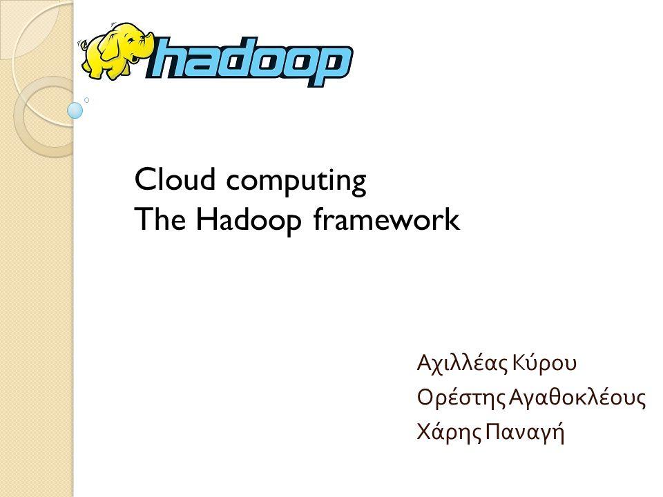 Αχιλλέας Κύρου Ορέστης Αγαθοκλέους Χάρης Παναγή Cloud computing The Hadoop framework
