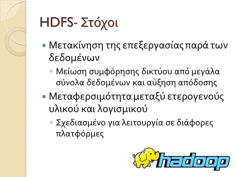 HDFS- Στόχοι Μετακίνηση της επεξεργασίας παρά των δεδομένων ◦ Μείωση συμφόρησης δικτύου από μεγάλα σύνολα δεδομένων και αύξηση απόδοσης Μεταφερσιμότητα μεταξύ ετερογενούς υλικού και λογισμικού ◦ Σχεδιασμένο για λειτουργία σε διάφορες πλατφόρμες