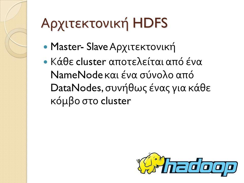 Αρχιτεκτονική HDFS Master- Slave Αρχιτεκτονική Κάθε cluster αποτελείται από ένα NameNode και ένα σύνολο από DataNodes, συνήθως ένας για κάθε κόμβο στο cluster