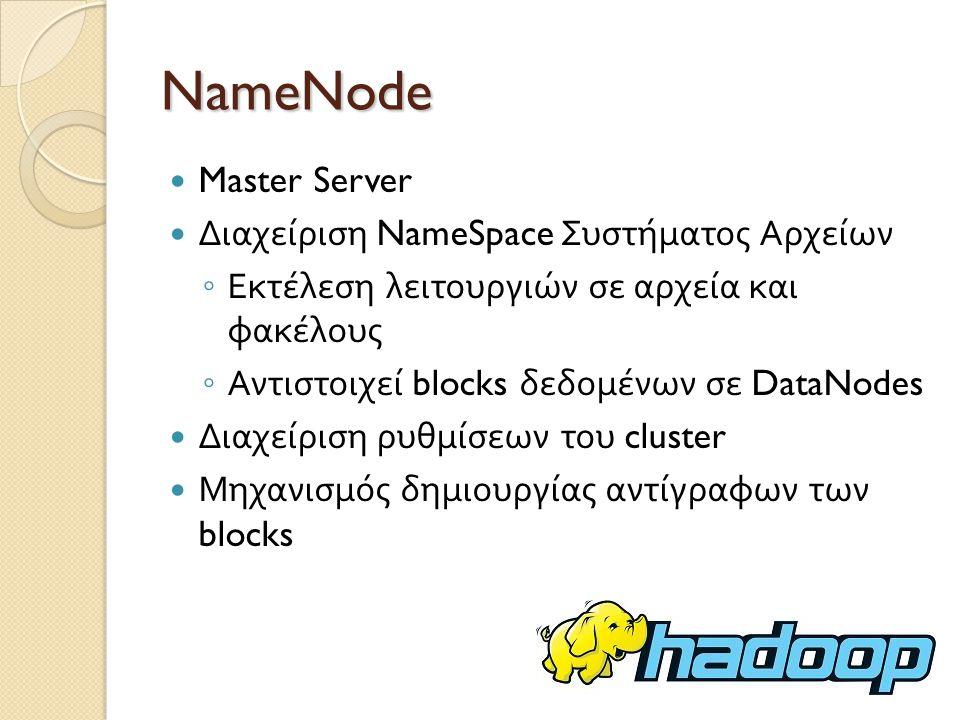 NameNode Master Server Διαχείριση NameSpace Συστήματος Αρχείων ◦ Εκτέλεση λειτουργιών σε αρχεία και φακέλους ◦ Αντιστοιχεί blocks δεδομένων σε DataNodes Διαχείριση ρυθμίσεων του cluster Μηχανισμός δημιουργίας αντίγραφων των blocks
