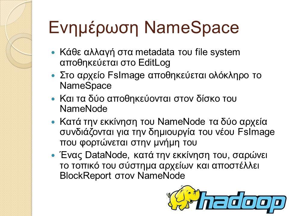 Ενημέρωση NameSpace Κάθε αλλαγή στα metadata του file system αποθηκεύεται στο EditLog Στo αρχείο FsImage αποθηκεύεται ολόκληρο το NameSpace Και τα δύο αποθηκεύονται στον δίσκο του NameNode Κατά την εκκίνηση του NameNode τα δύο αρχεία συνδιάζονται για την δημιουργία του νέου FsImage που φορτώνεται στην μνήμη του Ένας DataNode, κατά την εκκίνηση του, σαρώνει το τοπικό του σύστημα αρχείων και αποστέλλει BlockReport στον NameNode