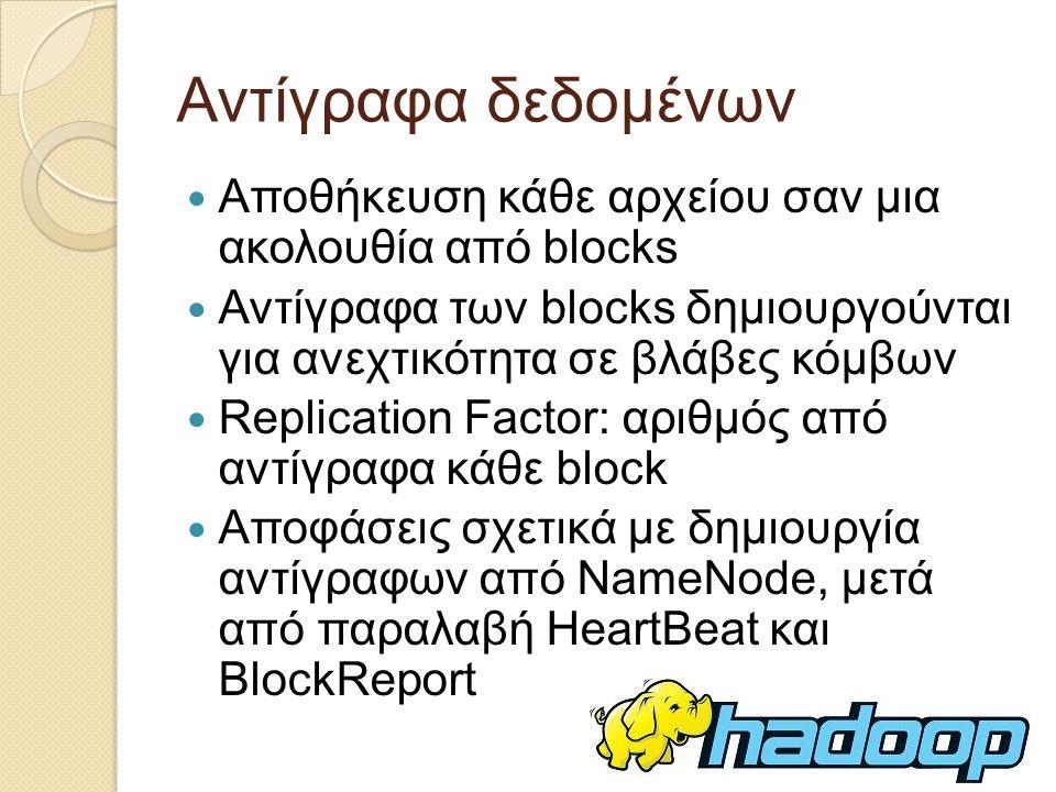 Αντίγραφα δεδομένων Αποθήκευση κάθε αρχείου σαν μια ακολουθία από blocks Αντίγραφα των blocks δημιουργούνται για ανεχτικότητα σε βλάβες κόμβων Replication Factor: αριθμός από αντίγραφα κάθε block Αποφάσεις σχετικά με δημιουργία αντίγραφων από NameNode, μετά από παραλαβή HeartBeat και BlockReport