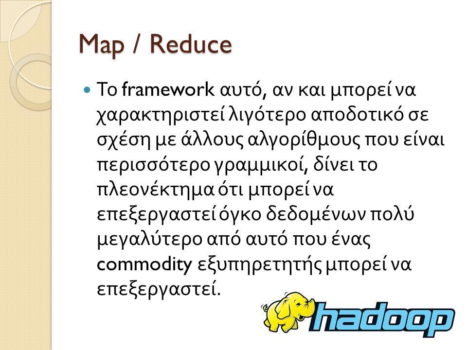 Map / Reduce Το framework αυτό, αν και μπορεί να χαρακτηριστεί λιγότερο αποδοτικό σε σχέση με άλλους αλγορίθμους που είναι περισσότερο γραμμικοί, δίνει το πλεονέκτημα ότι μπορεί να επεξεργαστεί όγκο δεδομένων πολύ μεγαλύτερο από αυτό που ένας commodity εξυπηρετητής μπορεί να επεξεργαστεί.
