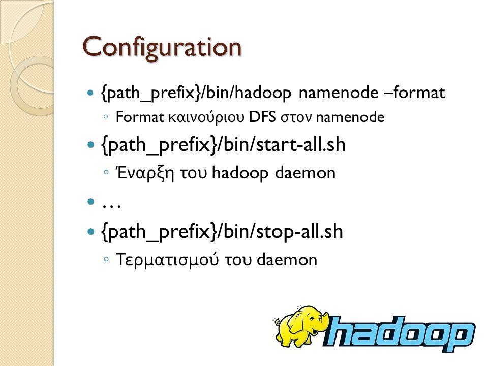 Configuration {path_prefix}/bin/hadoop namenode –format ◦ Format καινούριου DFS στον namenode {path_prefix}/bin/start-all.sh ◦ Έναρξη του hadoop daemon … {path_prefix}/bin/stop-all.sh ◦ Τερματισμού του daemon