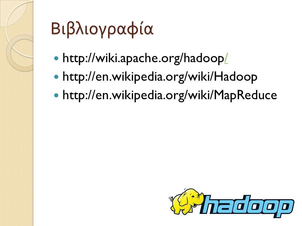 Βιβλιογραφία http://wiki.apache.org/hadoop// http://en.wikipedia.org/wiki/Hadoop http://en.wikipedia.org/wiki/MapReduce