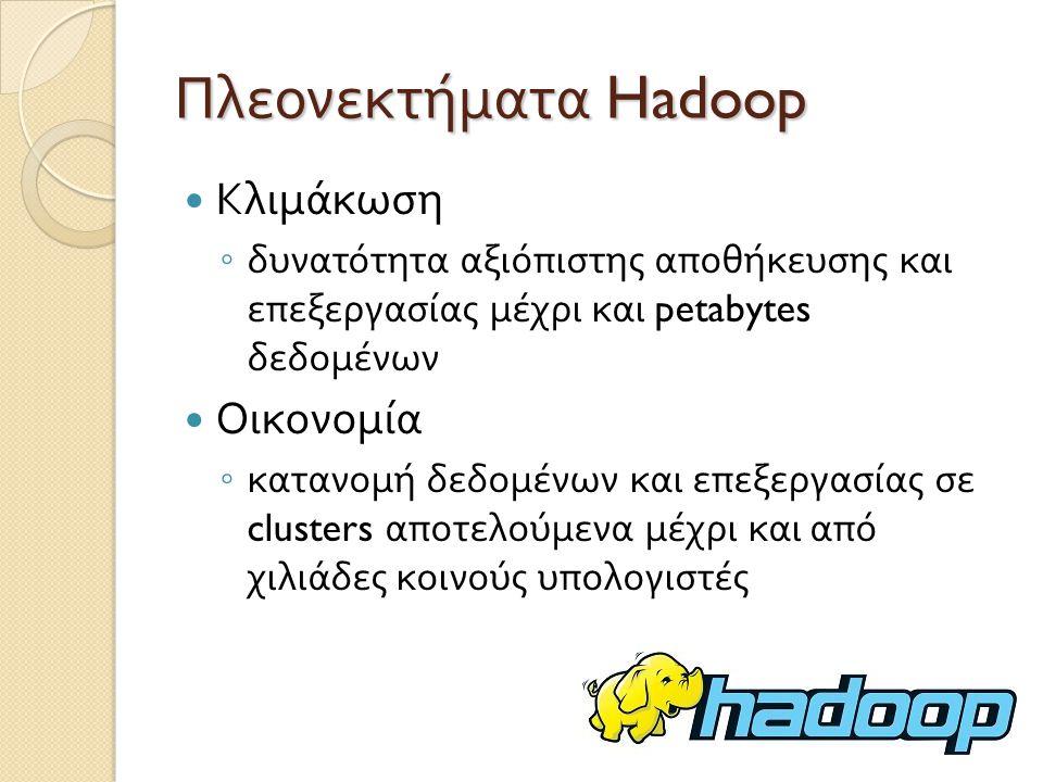 Πλεονεκτήματα Hadoop Αποδοτικότητα ◦ με την κατανομή των δεδομένων, η επεξεργασία γίνεται παράλληλα σε όλους τους κόμβους, προσφέροντας γρήγορη εκτέλεση των εργασιών Αξιοπιστία ◦ επιτυγχάνεται μέσω της αυτόματης διατήρησης πολλαπλών αντιγράφων των δεδομένων, και αυτόματης ανάθεσης των εργασιών υπολογισμού σε νέους κόμβους σε περίπτωση βλάβης