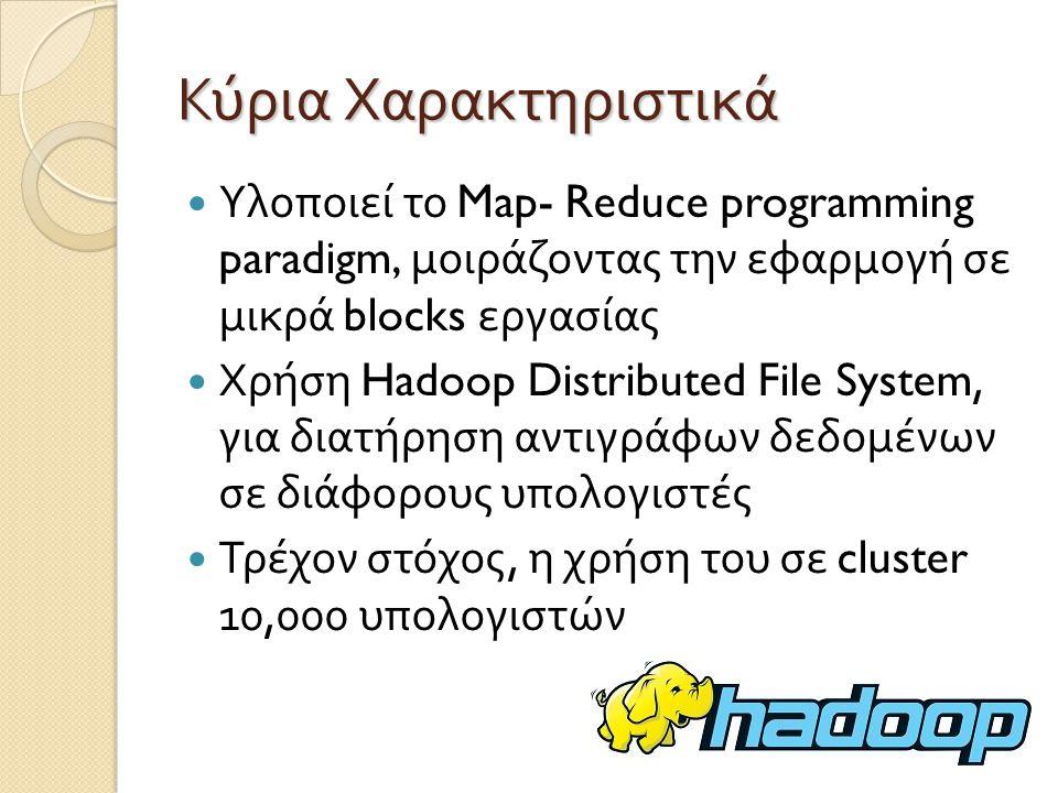 Κύρια Χαρακτηριστικά Υλοποιεί το Map- Reduce programming paradigm, μοιράζοντας την εφαρμογή σε μικρά blocks εργασίας Χρήση Hadoop Distributed File System, για διατήρηση αντιγράφων δεδομένων σε διάφορους υπολογιστές Τρέχον στόχος, η χρήση του σε cluster 10,000 υπολογιστών