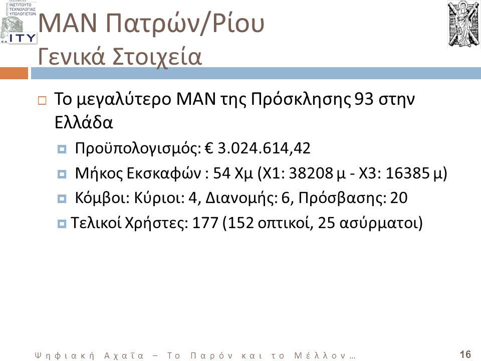 16 Ψηφιακή Αχαΐα – Το Παρόν και το Μέλλον … ΜΑΝ Πατρών / Ρίου Γενικά Στοιχεία  Το μεγαλύτερο MAN της Πρόσκλησης 93 στην Ελλάδα  Προϋπολογισμός: € 3.024.614,42  Μήκος Εκσκαφών : 54 Χμ (Χ1: 38208 μ - Χ3: 16385 μ)  Κόμβοι: Κύριοι: 4, Διανομής: 6, Πρόσβασης: 20  Τελικοί Χρήστες: 177 (152 οπτικοί, 25 ασύρματοι)