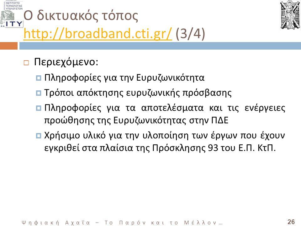 26 Ψηφιακή Αχαΐα – Το Παρόν και το Μέλλον … Ο δικτυακός τόπος http://broadband.cti.gr/ (3/4) http://broadband.cti.gr/  Περιεχόμενο:  Πληροφορίες για την Ευρυζωνικότητα  Τρόποι απόκτησης ευρυζωνικής πρόσβασης  Πληροφορίες για τα αποτελέσματα και τις ενέργειες προώθησης της Ευρυζωνικότητας στην ΠΔΕ  Χρήσιμο υλικό για την υλοποίηση των έργων που έχουν εγκριθεί στα πλαίσια της Πρόσκλησης 93 του Ε.Π.