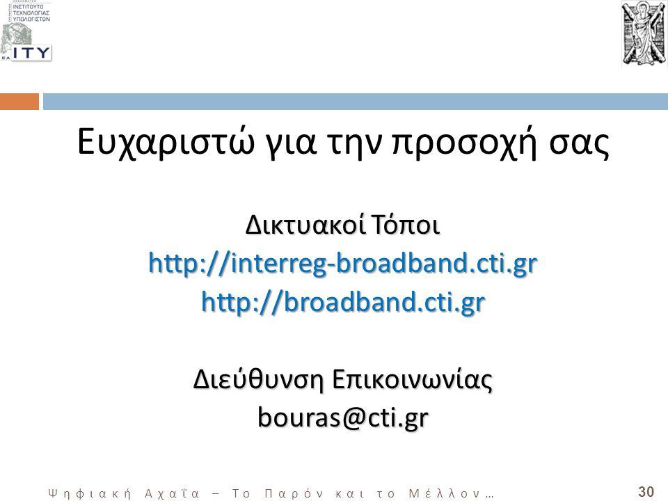 30 Ψηφιακή Αχαΐα – Το Παρόν και το Μέλλον … Ευχαριστώ για την προσοχή σας ΔικτυακοίΤόποι Δικτυακοί Τόποιhttp://interreg-broadband.cti.grhttp://broadband.cti.gr Διεύθυνση Επικοινωνίας bouras@cti.gr