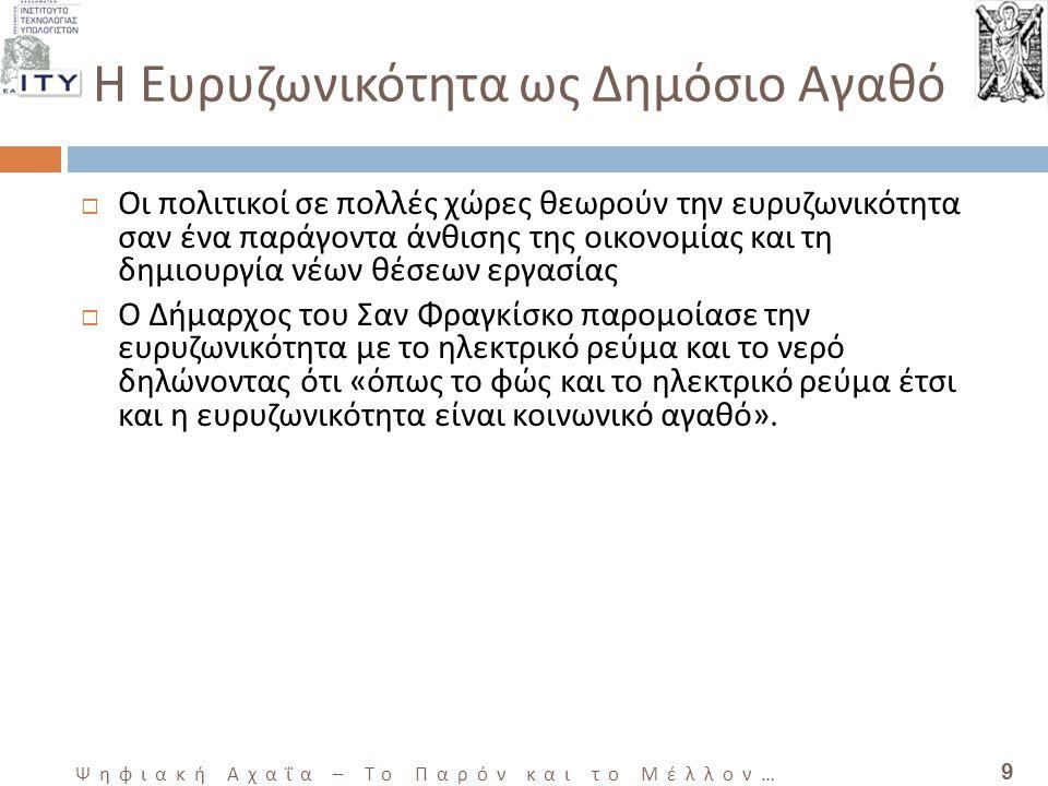 9 Ψηφιακή Αχαΐα – Το Παρόν και το Μέλλον … Η Ευρυζωνικότητα ως Δημόσιο Αγαθό  Οι πολιτικοί σε πολλές χώρες θεωρούν την ευρυζωνικότητα σαν ένα παράγοντα άνθισης της οικονομίας και τη δημιουργία νέων θέσεων εργασίας  Ο Δήμαρχος του Σαν Φραγκίσκο παρομοίασε την ευρυζωνικότητα με το ηλεκτρικό ρεύμα και το νερό δηλώνοντας ότι «όπως το φώς και το ηλεκτρικό ρεύμα έτσι και η ευρυζωνικότητα είναι κοινωνικό αγαθό».