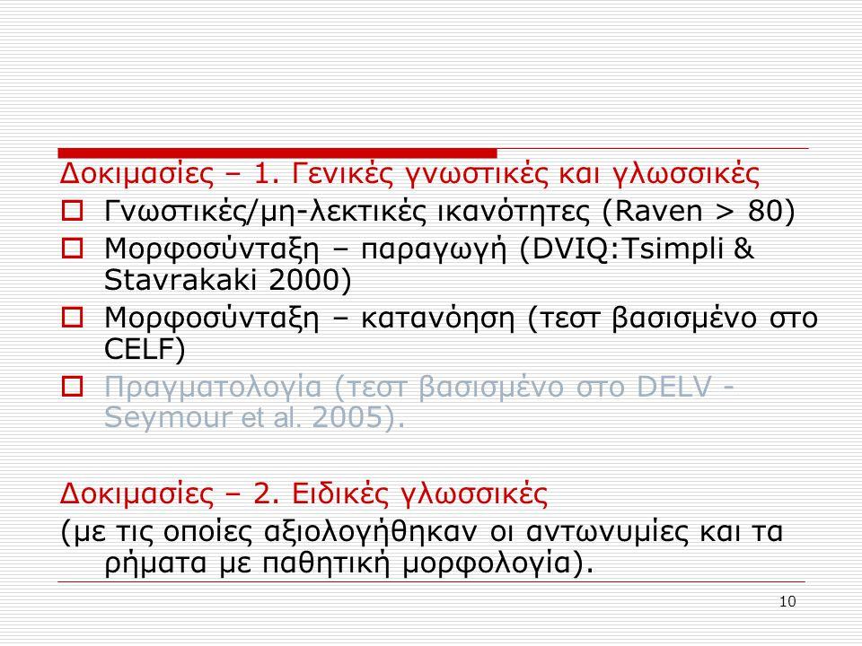 10 Δοκιμασίες – 1. Γενικές γνωστικές και γλωσσικές  Γνωστικές/μη-λεκτικές ικανότητες (Raven > 80)  Μορφοσύνταξη – παραγωγή (DVIQ:Tsimpli & Stavrakak