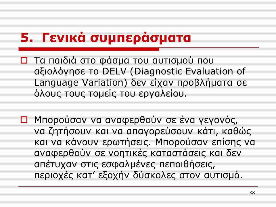38 5. Γενικά συμπεράσματα  Τα παιδιά στο φάσμα του αυτισμού που αξιολόγησε το DELV (Diagnostic Evaluation of Language Variation) δεν είχαν προβλήματα
