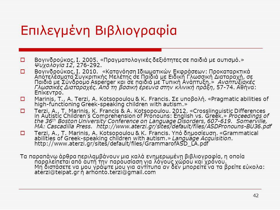 42 Επιλεγμένη Βιβλιογραφία  Βογινδρούκας, Ι. 2005. «Πραγματολογικές δεξιότητες σε παιδιά με αυτισμό.» Ψυχολογία 12, 276-292.  Βογινδρούκας, Ι. 2010.