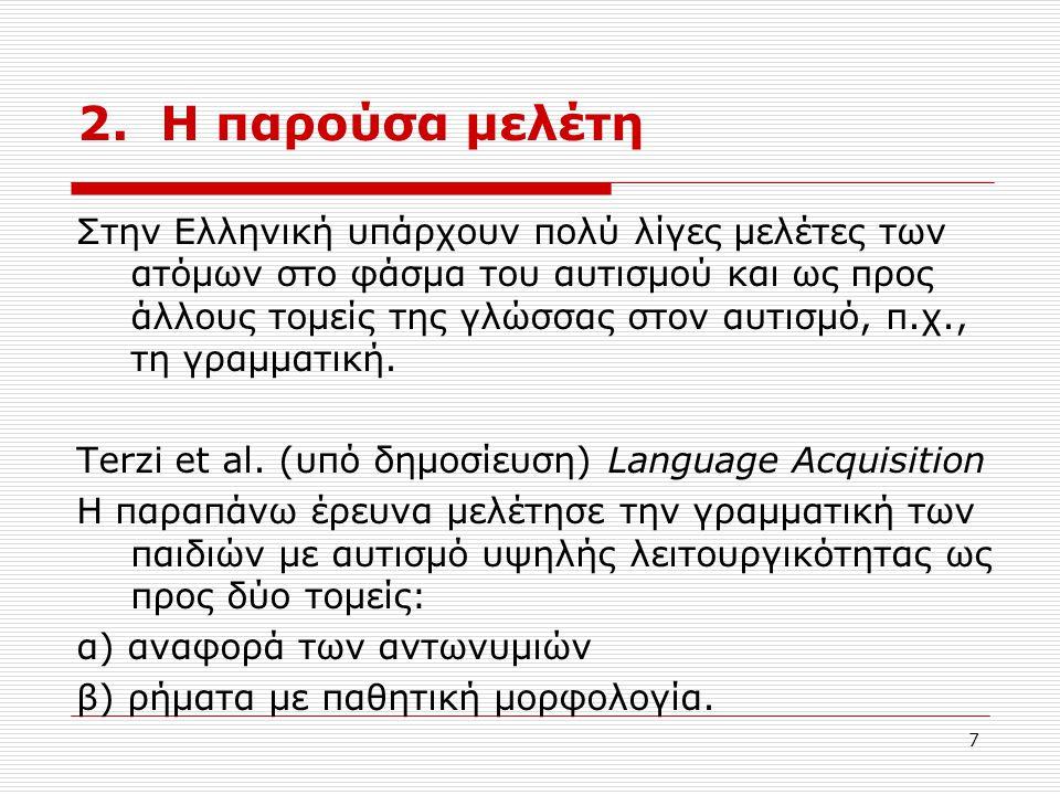 7 2. Η παρούσα μελέτη Στην Ελληνική υπάρχουν πολύ λίγες μελέτες των ατόμων στο φάσμα του αυτισμού και ως προς άλλους τομείς της γλώσσας στον αυτισμό,