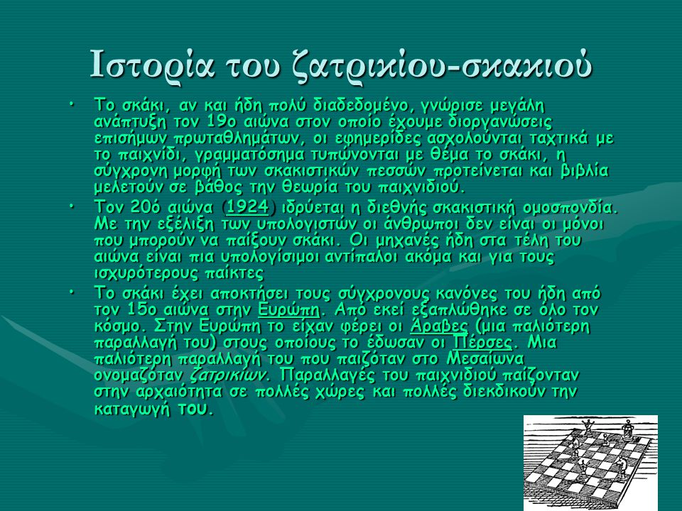 Ιστορία του ζατρικίου-σκακιού Το σκάκι, αν και ήδη πολύ διαδεδομένο, γνώρισε μεγάλη ανάπτυξη τον 19ο αιώνα στον οποίο έχουμε διοργανώσεις επισήμων πρωταθλημάτων, οι εφημερίδες ασχολούνται ταχτικά με το παιχνίδι, γραμματόσημα τυπώνονται με θέμα το σκάκι, η σύγχρονη μορφή των σκακιστικών πεσσών προτείνεται και βιβλία μελετούν σε βάθος την θεωρία του παιχνιδιού.Το σκάκι, αν και ήδη πολύ διαδεδομένο, γνώρισε μεγάλη ανάπτυξη τον 19ο αιώνα στον οποίο έχουμε διοργανώσεις επισήμων πρωταθλημάτων, οι εφημερίδες ασχολούνται ταχτικά με το παιχνίδι, γραμματόσημα τυπώνονται με θέμα το σκάκι, η σύγχρονη μορφή των σκακιστικών πεσσών προτείνεται και βιβλία μελετούν σε βάθος την θεωρία του παιχνιδιού.