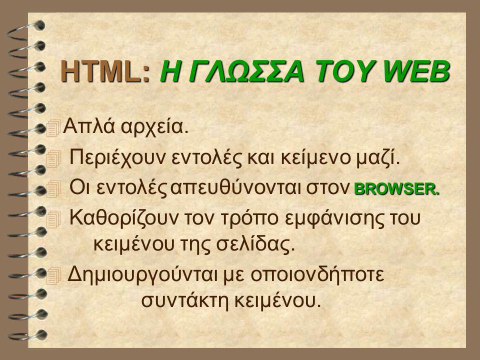 HTML: Η ΓΛΩΣΣΑ ΤΟΥ WEB  Απλά αρχεία.  Περιέχουν εντολές και κείμενο μαζί. BROWSER.  Οι εντολές απευθύνονται στον BROWSER.  Καθορίζουν τον τρόπο εμ