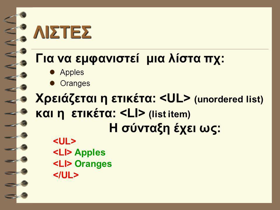 ΛΙΣΤΕΣ Για να εμφανιστεί μια λίστα πχ: Apples Oranges Χρειάζεται η ετικέτα: (unordered list) και η ετικέτα: (list item) Η σύνταξη έχει ως: Apples Oranges