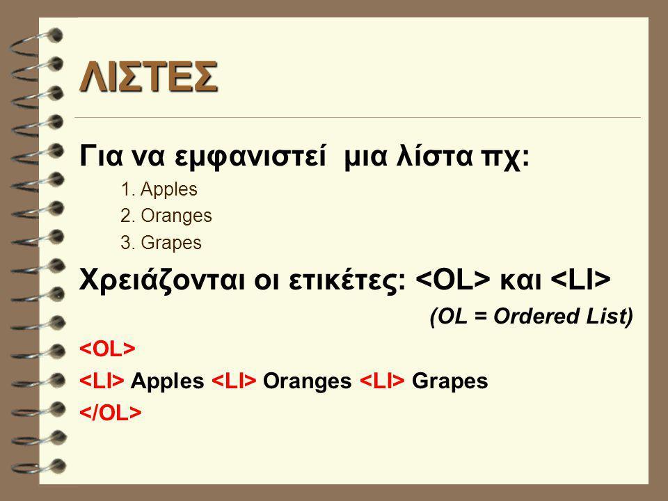 ΛΙΣΤΕΣ Για να εμφανιστεί μια λίστα πχ: 1. Apples 2. Oranges 3. Grapes Χρειάζονται οι ετικέτες: και (OL = Ordered List) Apples Oranges Grapes