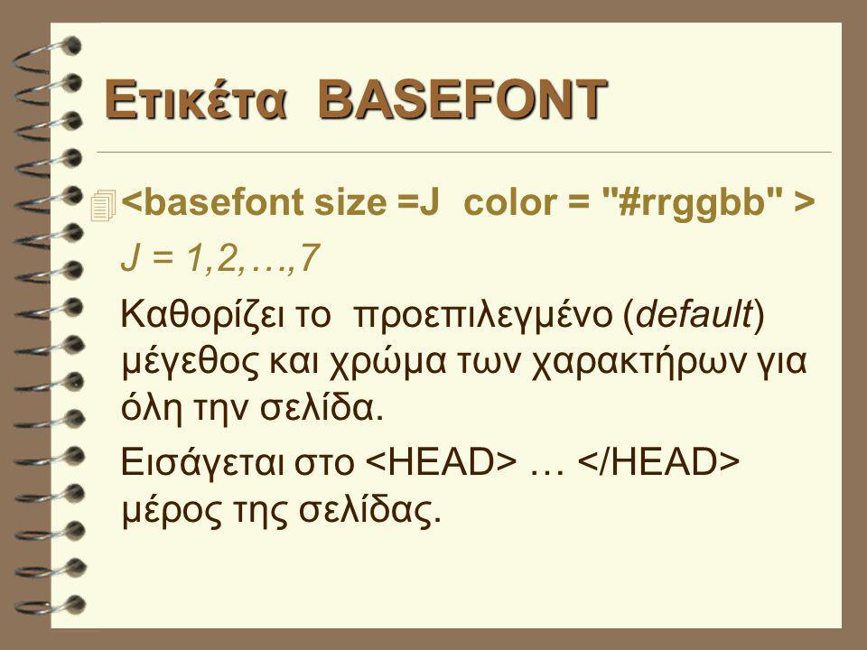 Ετικέτα BASEFONT  J = 1,2,…,7 Καθορίζει το προεπιλεγμένο (default) μέγεθος και χρώμα των χαρακτήρων για όλη την σελίδα. Εισάγεται στο … μέρος της σελ