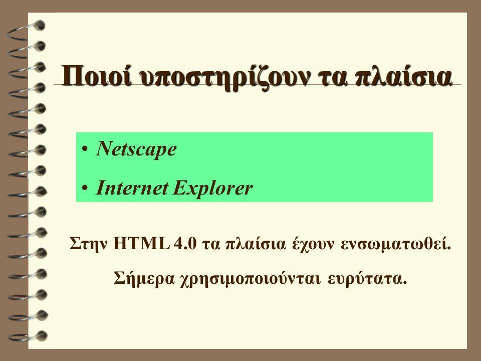 Ποιοί υποστηρίζουν τα πλαίσια Νetscape Internet Explorer Στην HTML 4.0 τα πλαίσια έχουν ενσωματωθεί. Σήμερα χρησιμοποιούνται ευρύτατα.