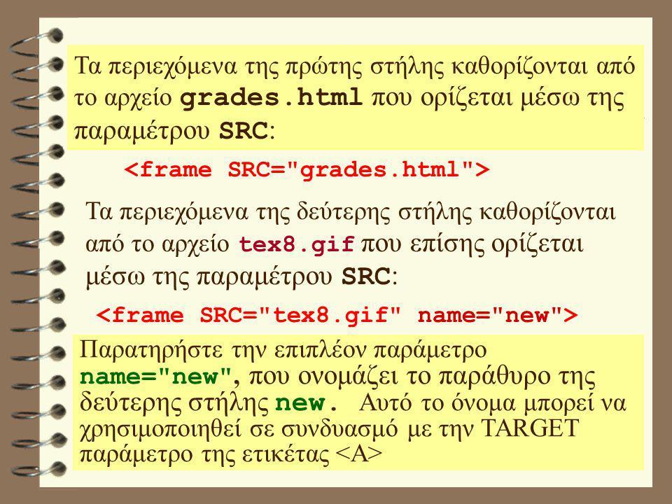 Τα περιεχόμενα της πρώτης στήλης καθορίζονται από το αρχείο grades.html που ορίζεται μέσω της παραμέτρου SRC : Τα περιεχόμενα της δεύτερης στήλης καθορίζονται από το αρχείο tex8.gif που επίσης ορίζεται μέσω της παραμέτρου SRC : Παρατηρήστε την επιπλέον παράμετρο name= new , που ονομάζει το παράθυρο της δεύτερης στήλης new.