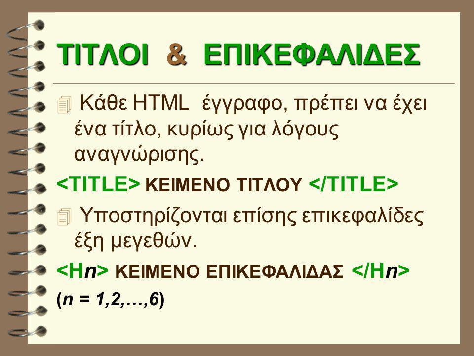 ΤΙΤΛΟΙ & ΕΠΙΚΕΦΑΛΙΔΕΣ  Κάθε HTML έγγραφο, πρέπει να έχει ένα τίτλο, κυρίως για λόγους αναγνώρισης. ΚΕIΜΕΝΟ ΤΙΤΛΟΥ  Υποστηρίζονται επίσης επικεφαλίδε