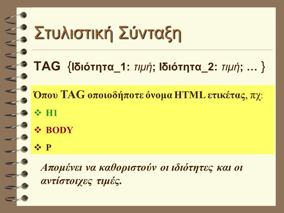Στυλιστική Σύνταξη TAG { Ιδιότητα_1: τιμή; Ιδιότητα_2: τιμή; … } Όπου TAG οποιοδήποτε όνομα HTML ετικέτας, πχ :  Η1  BODY  P Απομένει να καθοριστούν οι ιδιότητες και οι αντίστοιχες τιμές.