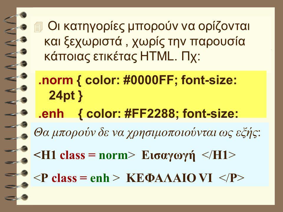  Οι κατηγορίες μπορούν να ορίζονται και ξεχωριστά, χωρίς την παρουσία κάποιας ετικέτας HTML. Πχ:.norm { color: #0000FF; font-size: 24pt }.enh { color