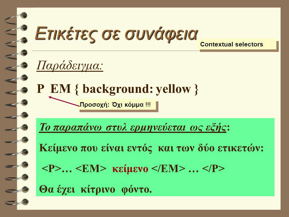 Ετικέτες σε συνάφεια Contextual selectors Παράδειγμα: P EM { background: yellow } Το παραπάνω στυλ ερμηνεύεται ως εξής: Κείμενο που είναι εντός και τω