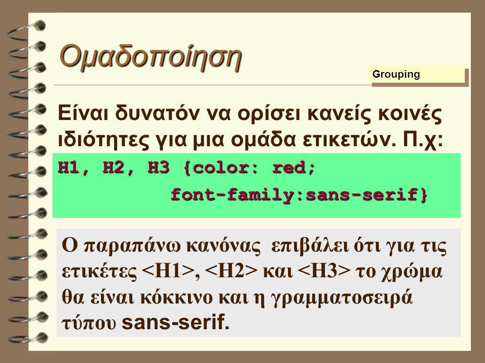 Ομαδοποίηση Είναι δυνατόν να ορίσει κανείς κοινές ιδιότητες για μια ομάδα ετικετών. Π.χ: H1, H2, H3 {color: red; font-family:sans-serif} font-family:s