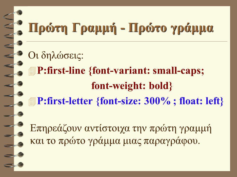 Πρώτη Γραμμή - Πρώτο γράμμα Οι δηλώσεις:  P:first-line {font-variant: small-caps; font-weight: bold}  P:first-letter {font-size: 300% ; float: left} Επηρεάζουν αντίστοιχα την πρώτη γραμμή και το πρώτο γράμμα μιας παραγράφου.