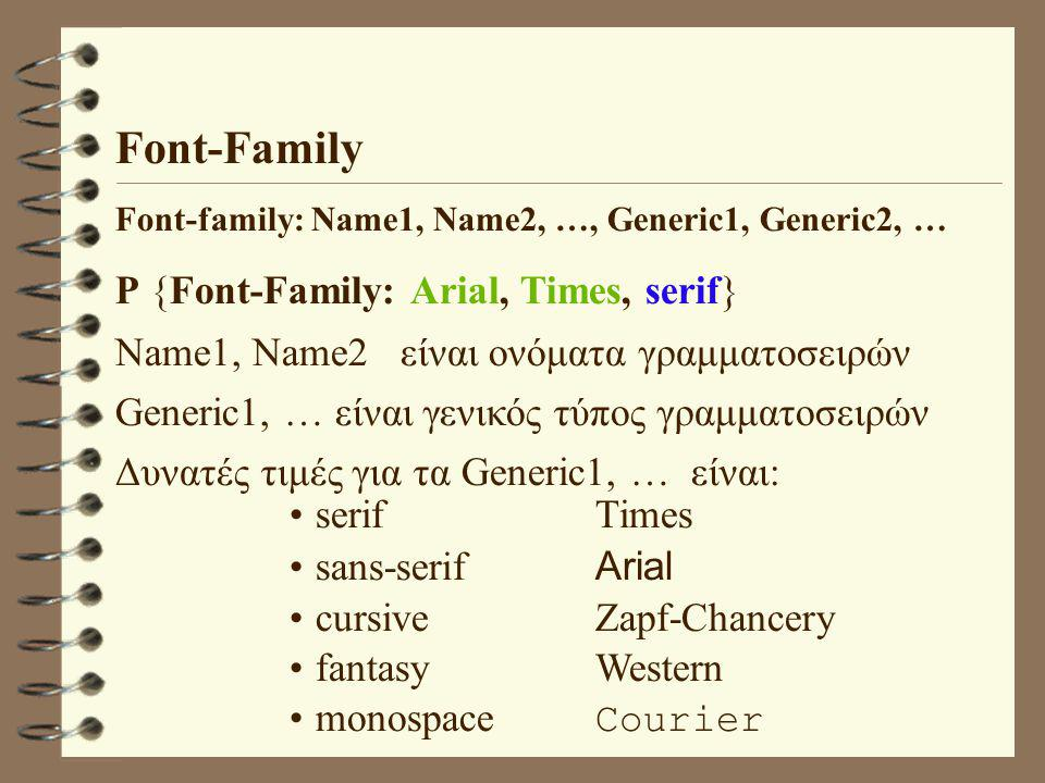 Font-Family Font-family: Name1, Name2, …, Generic1, Generic2, … P {Font-Family: Arial, Times, serif} Name1, Name2 είναι ονόματα γραμματοσειρών Generic1, … είναι γενικός τύπος γραμματοσειρών Δυνατές τιμές για τα Generic1, … είναι: serif Times sans-serif Arial cursiveZapf-Chancery fantasyWestern monospace Courier