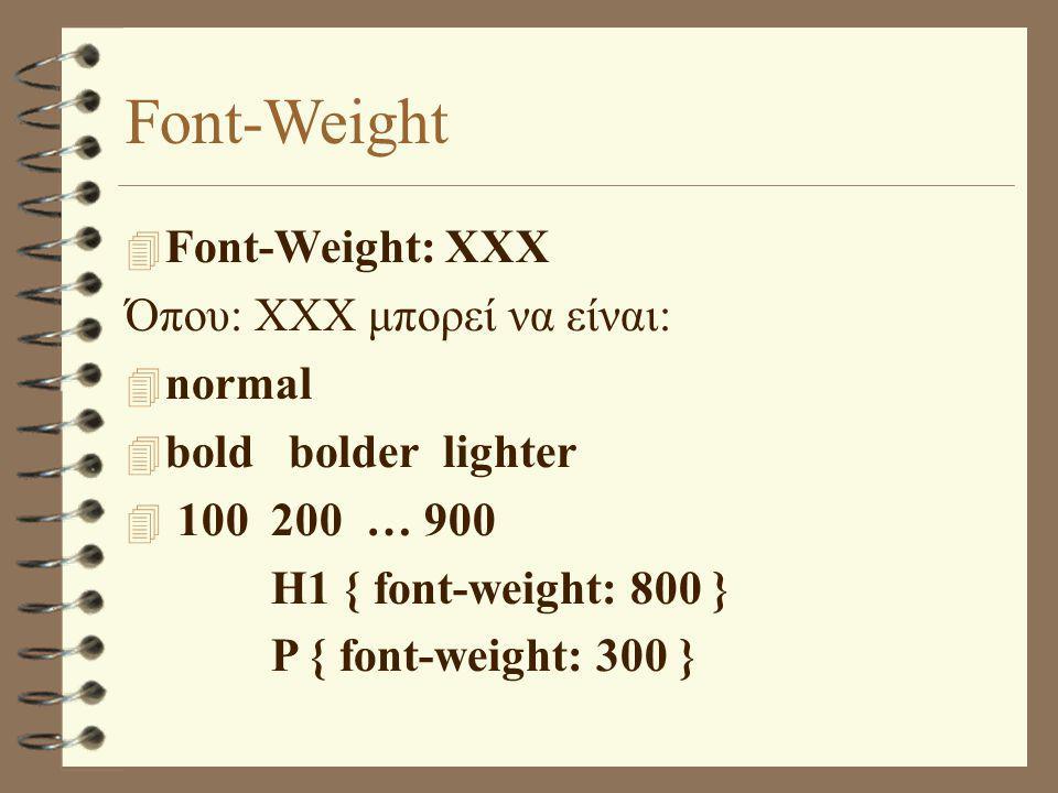 Font-Weight  Font-Weight: XXX Όπου: XXX μπορεί να είναι:  normal  bold bolder lighter  100 200 … 900 H1 { font-weight: 800 } P { font-weight: 300 }