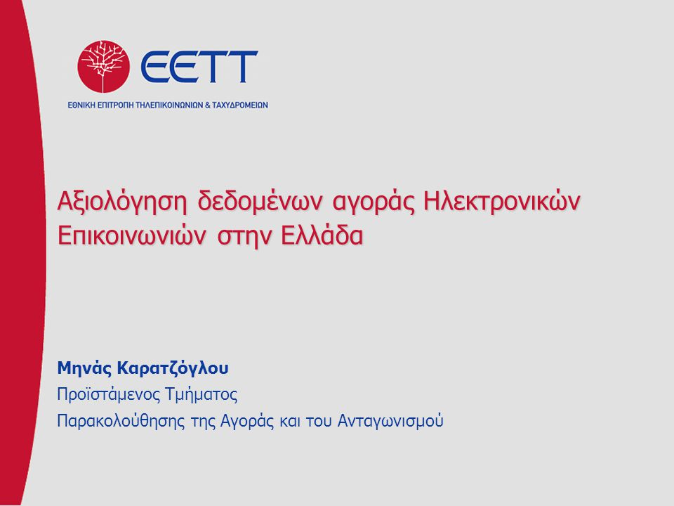 Αξιολόγηση δεδομένων αγοράς Ηλεκτρονικών Επικοινωνιών στην Ελλάδα Μηνάς Καρατζόγλου Προϊστάμενος Τμήματος Παρακολούθησης της Αγοράς και του Ανταγωνισμ
