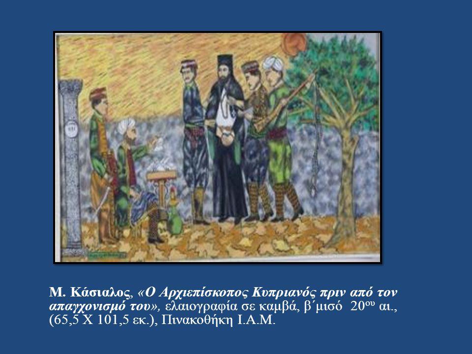 Μ. Κάσιαλος, « Ο Αρχιεπίσκοπος Κυπριανός πριν από τον απαγχονισμό του », ελαιογραφία σε καμβά, β΄μισό 20 ου αι., (65,5 Χ 101,5 εκ.), Πινακοθήκη Ι. Α.