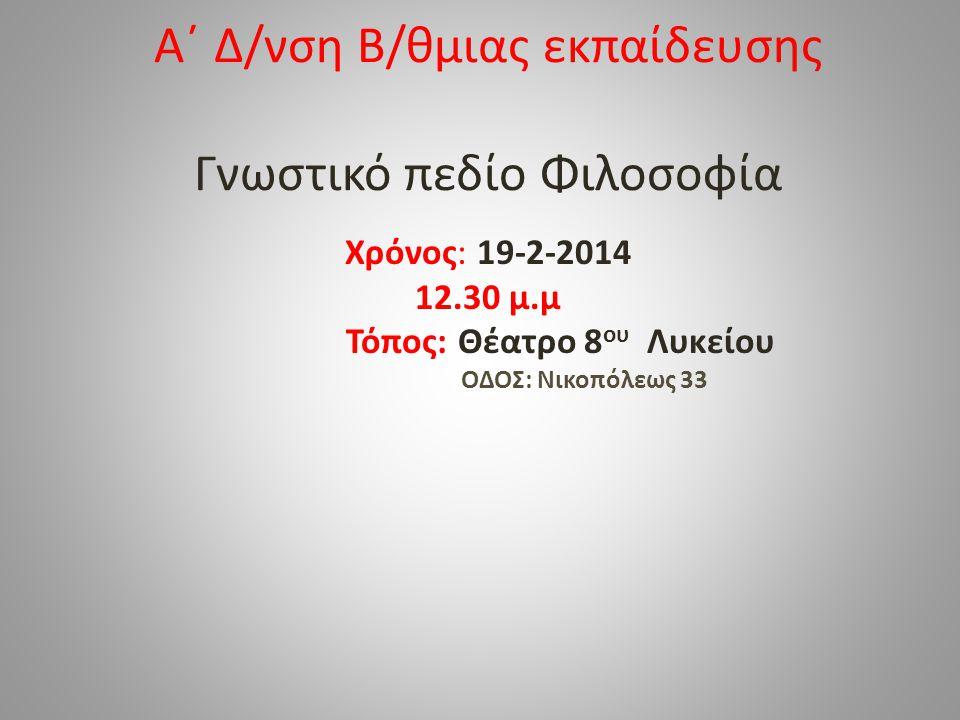 Α΄ Δ/νση Β/θμιας εκπαίδευσης Γνωστικό πεδίο Φιλοσοφία Χρόνος: 19-2-2014 12.30 μ.μ Τόπος: Θέατρο 8 ου Λυκείου ΟΔΟΣ: Νικοπόλεως 33